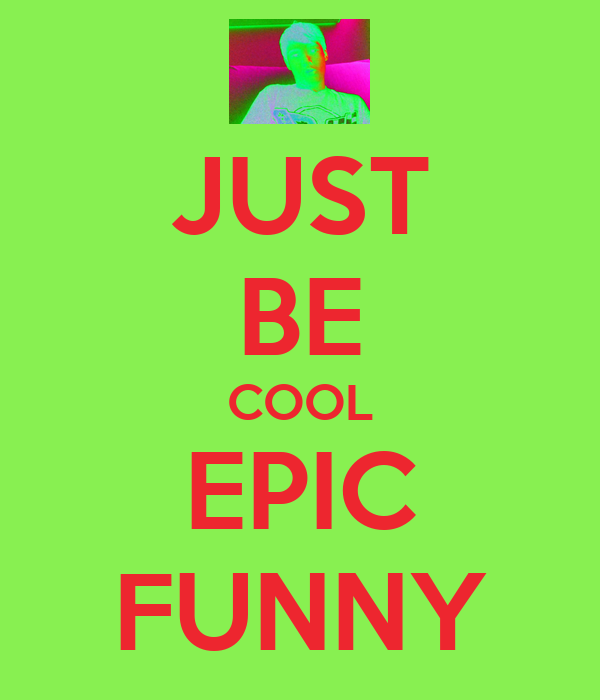 JUST BE COOL EPIC FUNNY