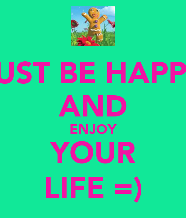 JUST BE HAPPY AND ENJOY YOUR LIFE =)
