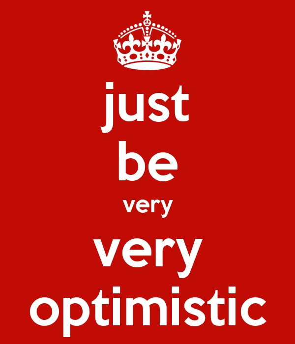 just be very very optimistic