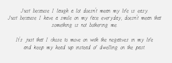 Just because I laugh a lot doesn't mean my life is easy. Just because I have a smile on my face everyday, doesn't mean that something is not bothering me.  It's just that