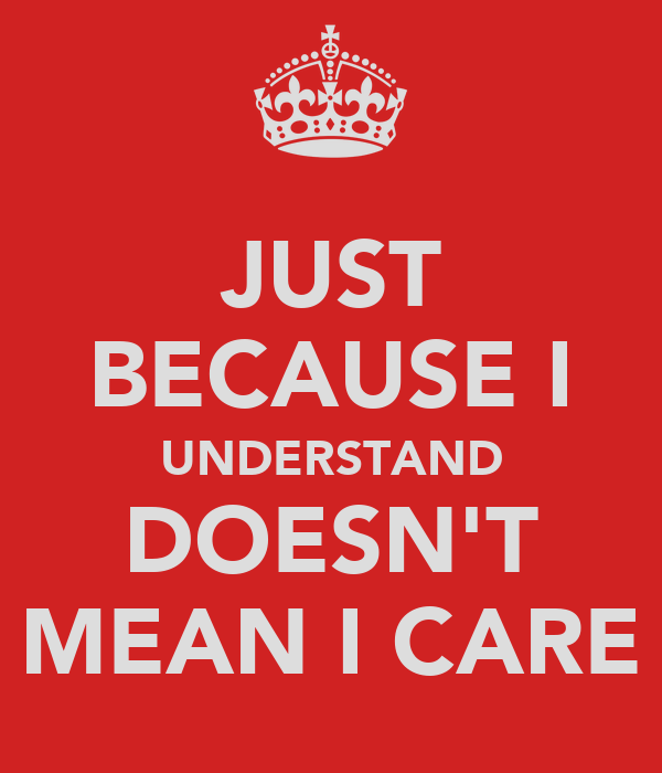 JUST BECAUSE I UNDERSTAND DOESN'T MEAN I CARE