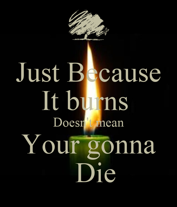 Just Because It burns  Doesn't mean Your gonna   Die