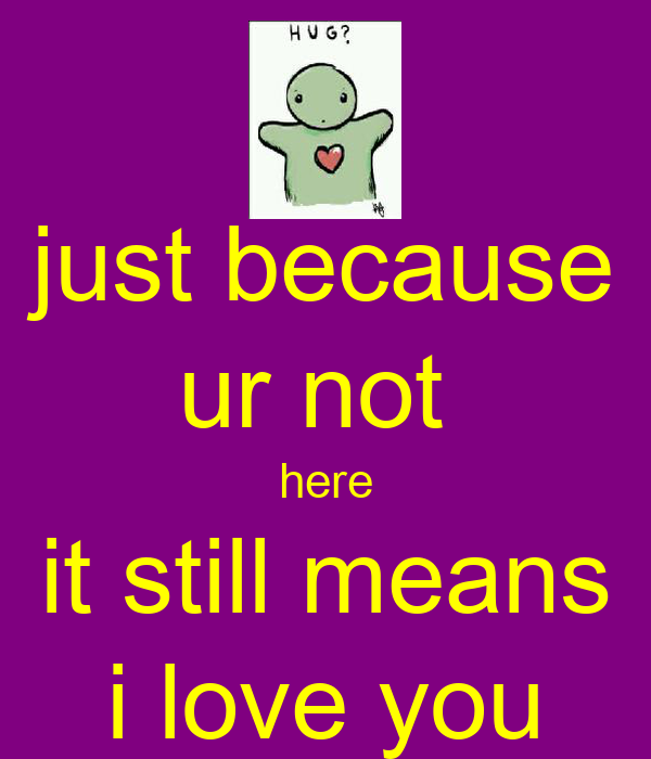 just because ur not  here it still means i love you