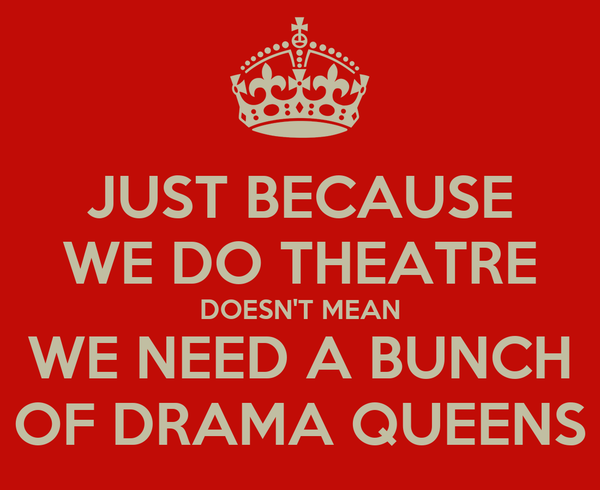 JUST BECAUSE WE DO THEATRE DOESN'T MEAN WE NEED A BUNCH OF DRAMA QUEENS