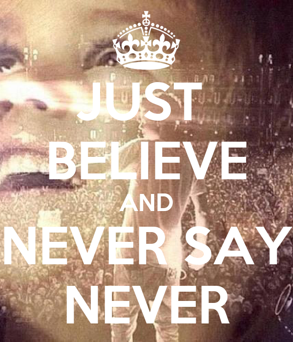 JUST  BELIEVE AND NEVER SAY NEVER