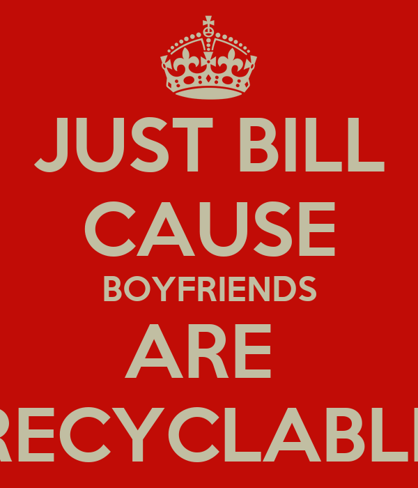 JUST BILL CAUSE BOYFRIENDS ARE  RECYCLABLE