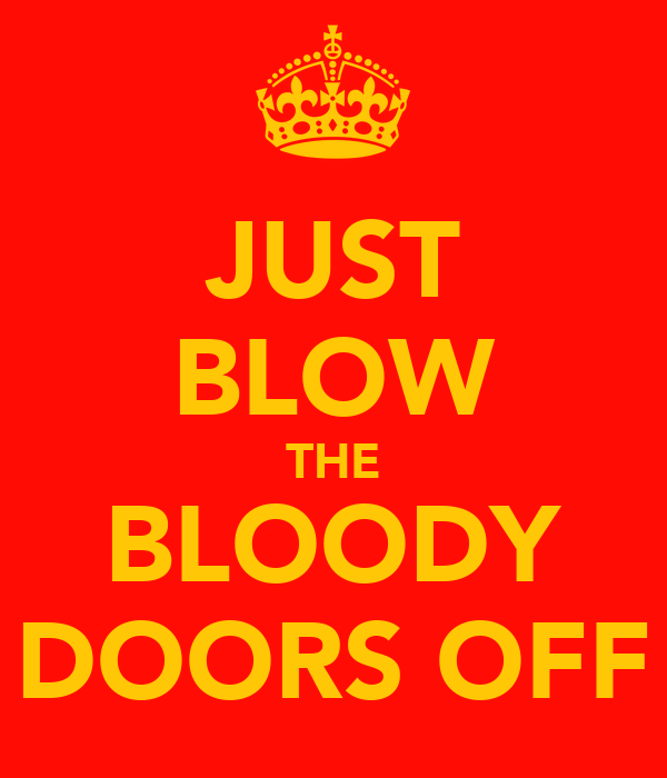 JUST BLOW THE BLOODY DOORS OFF