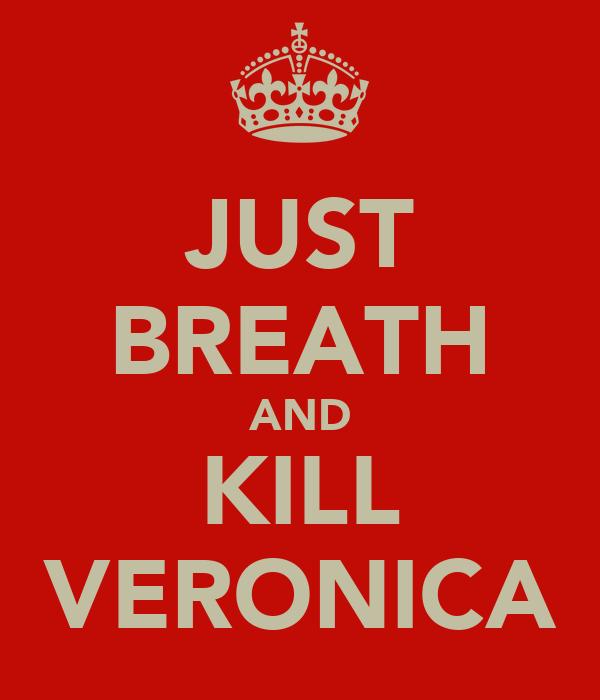 JUST BREATH AND KILL VERONICA