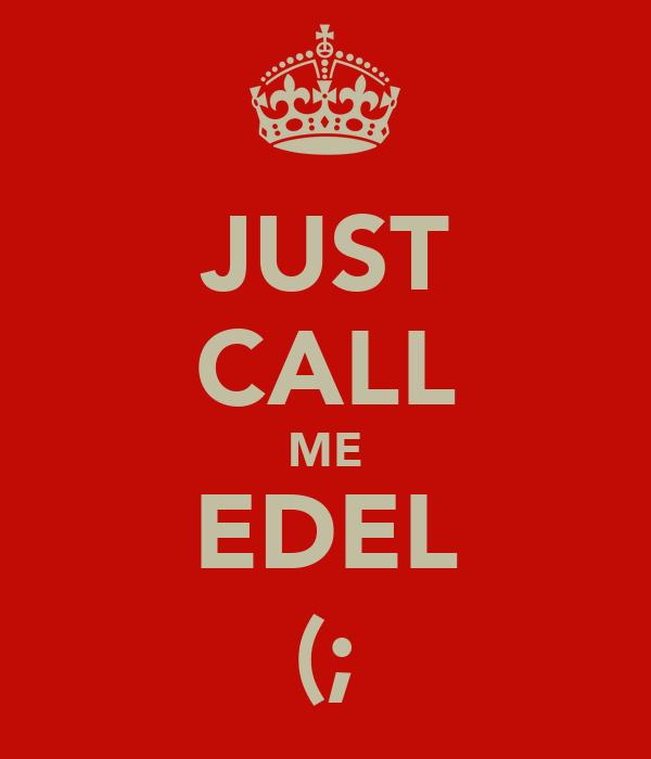JUST CALL ME EDEL (;