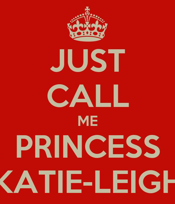 JUST CALL ME PRINCESS KATIE-LEIGH