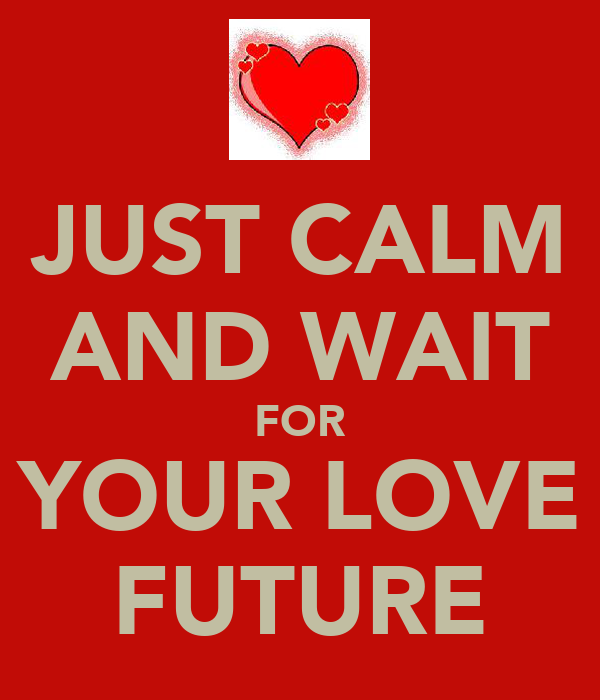 JUST CALM AND WAIT FOR YOUR LOVE FUTURE