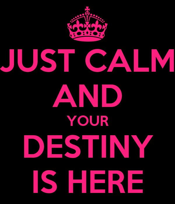 JUST CALM AND YOUR DESTINY IS HERE