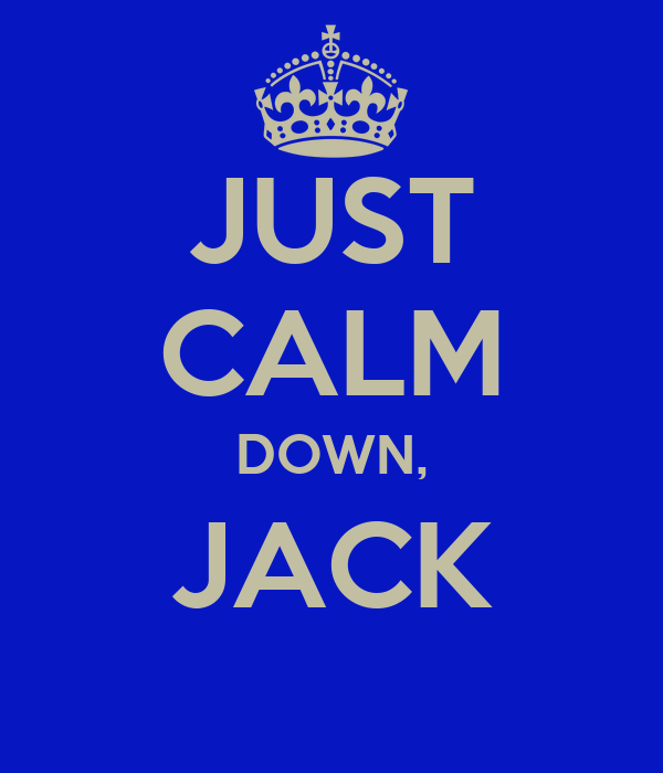 JUST CALM DOWN, JACK