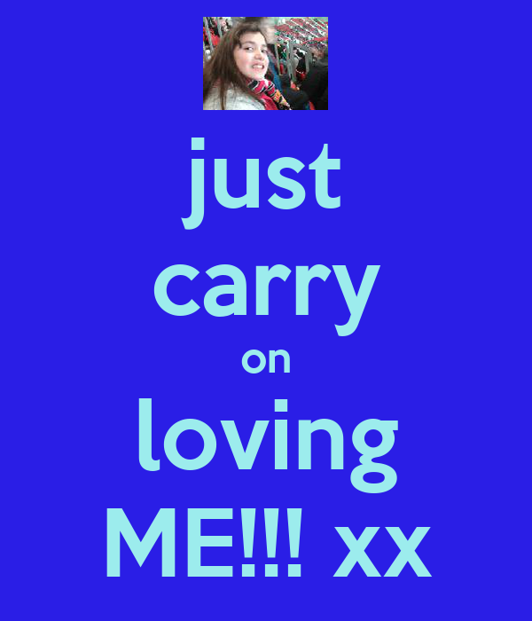 just carry on loving ME!!! xx