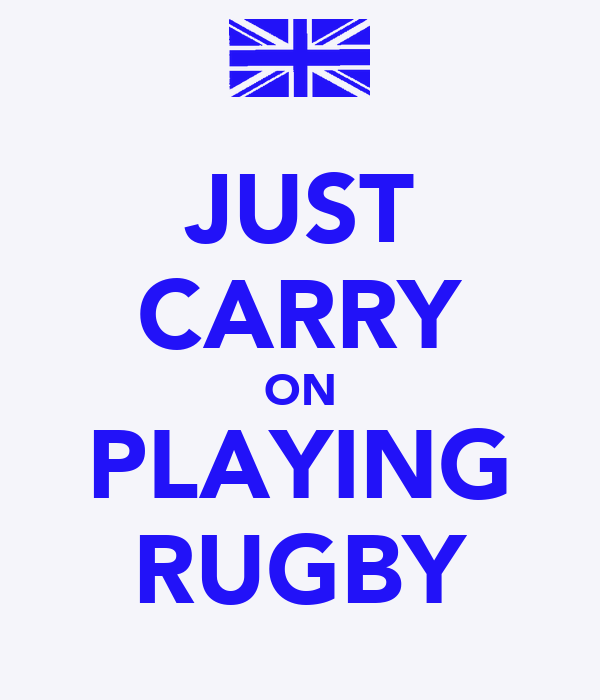 JUST CARRY ON PLAYING RUGBY