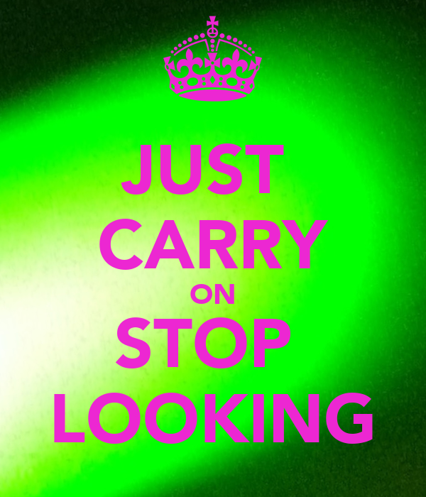 JUST  CARRY ON STOP  LOOKING
