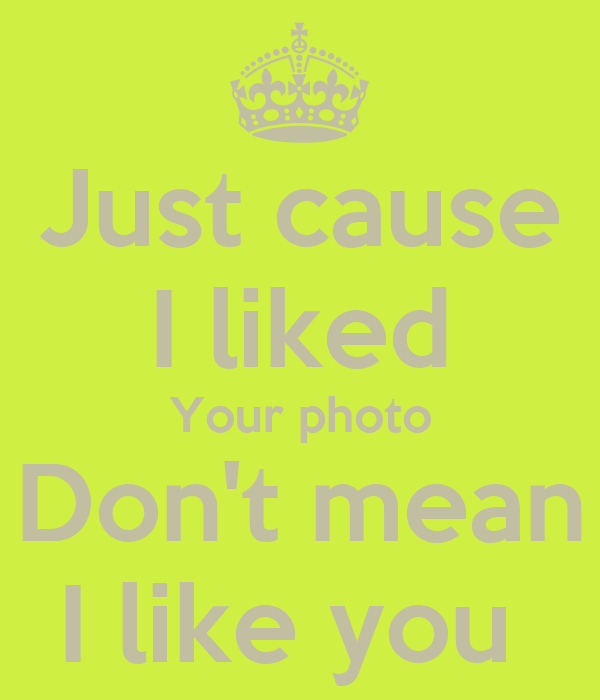 Just cause I liked Your photo Don't mean I like you