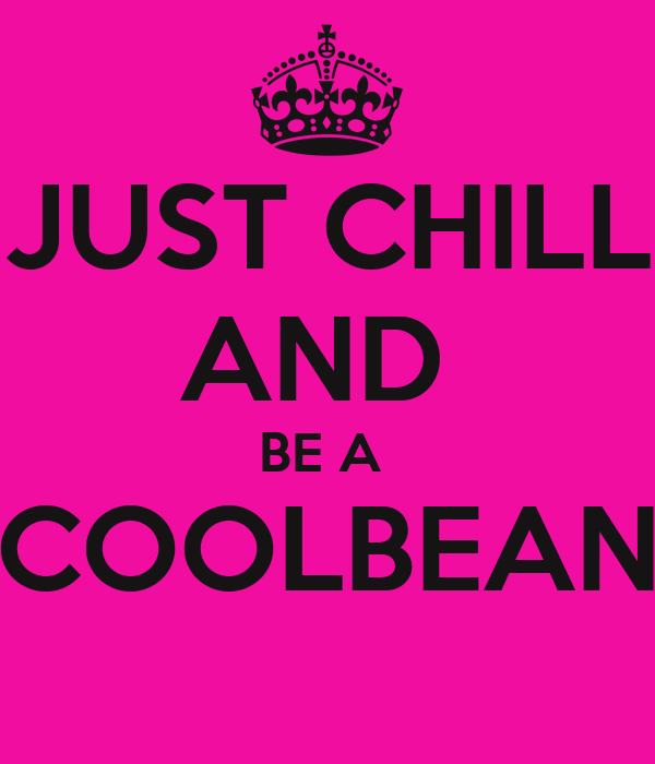 JUST CHILL AND  BE A  COOLBEAN