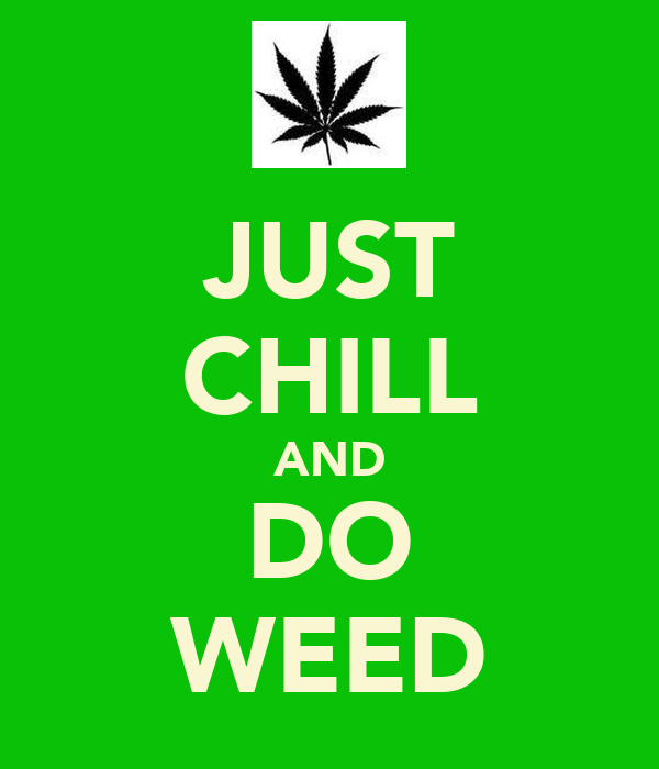 JUST CHILL AND DO WEED