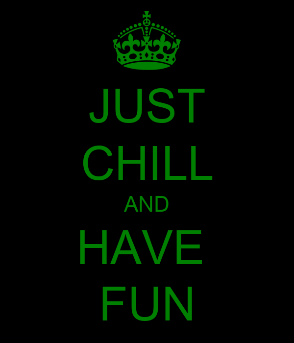 JUST CHILL AND HAVE  FUN