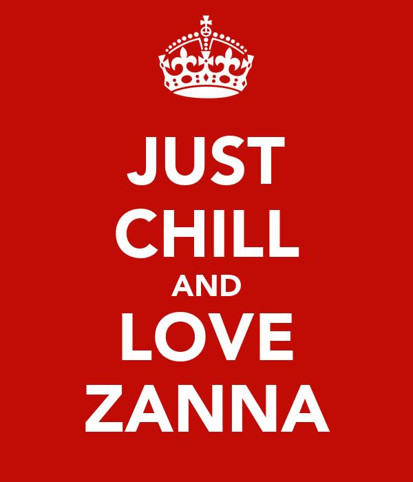 JUST CHILL AND LOVE ZANNA