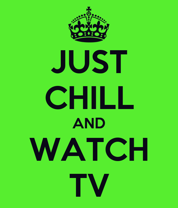 JUST CHILL AND WATCH TV
