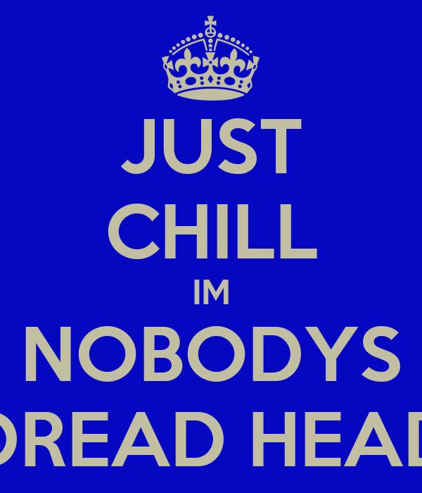 JUST CHILL IM NOBODYS DREAD HEAD