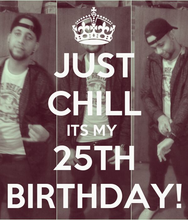 JUST CHILL ITS MY  25TH BIRTHDAY!