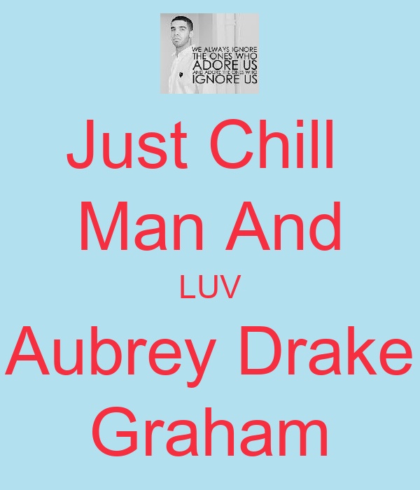 Just Chill  Man And LUV Aubrey Drake Graham