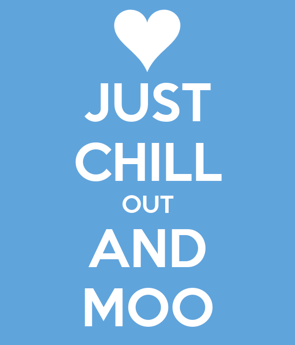 JUST CHILL OUT AND MOO
