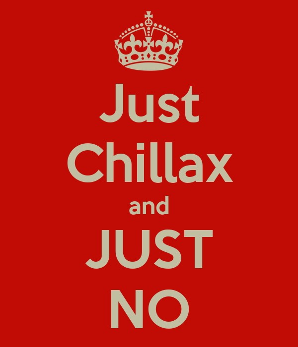 Just Chillax and JUST NO