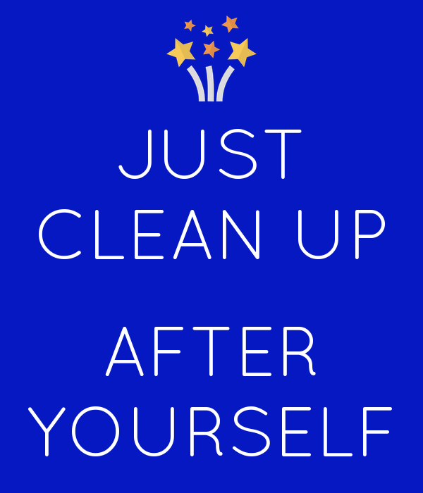 JUST CLEAN UP  AFTER YOURSELF