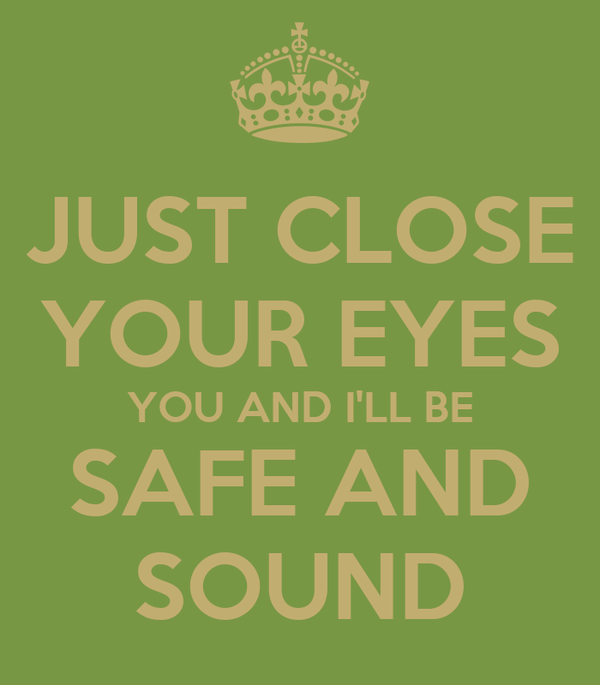 JUST CLOSE YOUR EYES YOU AND I'LL BE SAFE AND SOUND