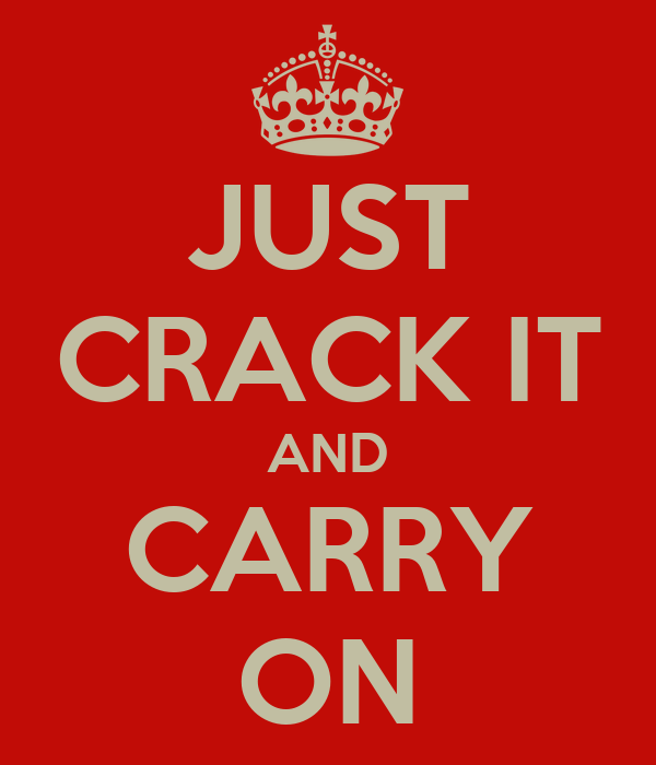 JUST CRACK IT AND CARRY ON