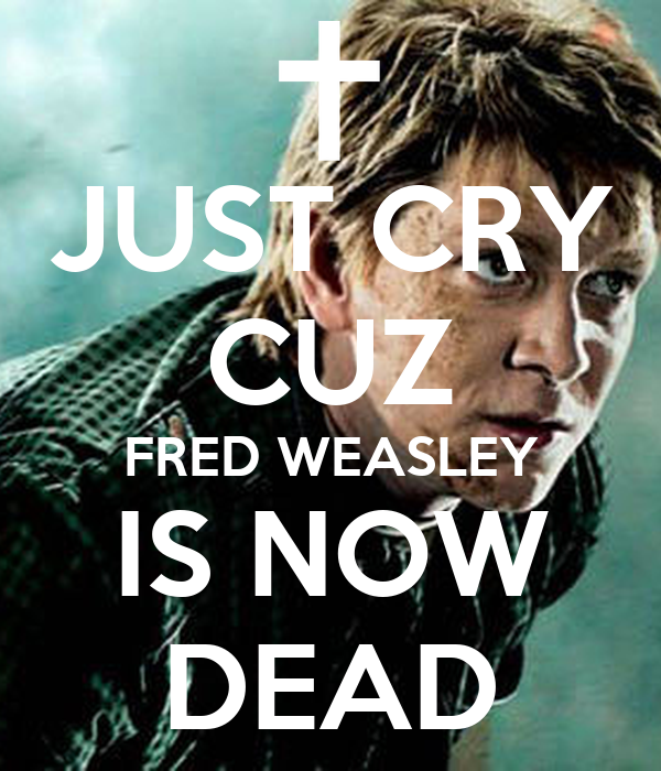 JUST CRY CUZ FRED WEASLEY IS NOW DEAD