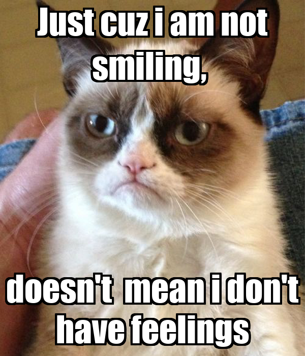 Just cuz i am not smiling,  doesn't  mean i don't have feelings
