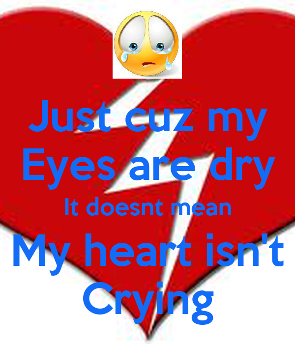 Just cuz my Eyes are dry It doesnt mean My heart isn't Crying