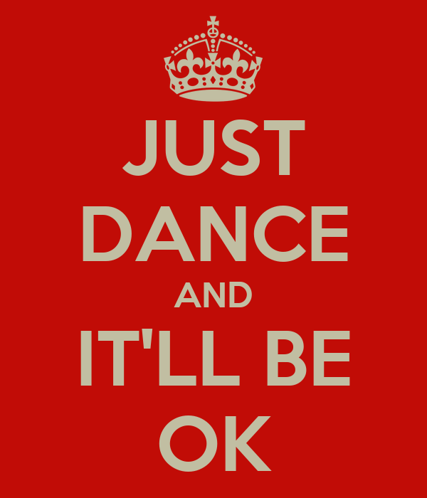 JUST DANCE AND IT'LL BE OK