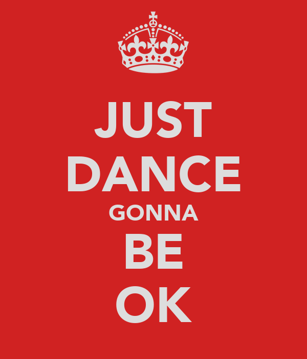JUST DANCE GONNA BE OK