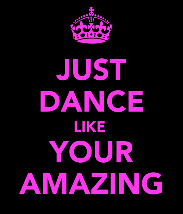 JUST DANCE LIKE  YOUR AMAZING