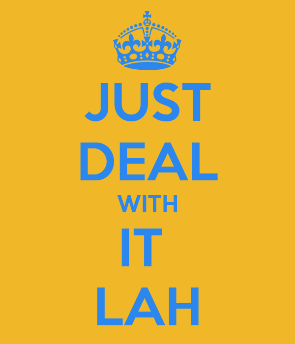 JUST DEAL WITH IT  LAH