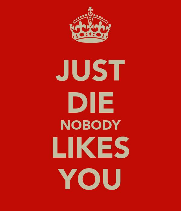 JUST DIE NOBODY LIKES YOU