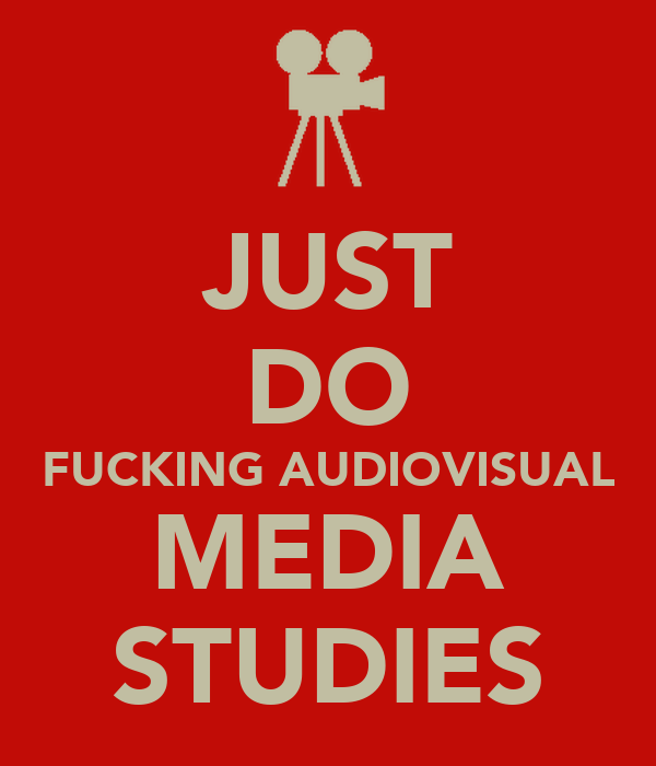 JUST DO FUCKING AUDIOVISUAL MEDIA STUDIES