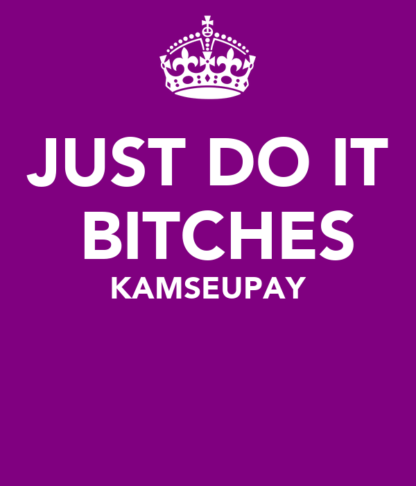 JUST DO IT ♥BITCHES KAMSEUPAY