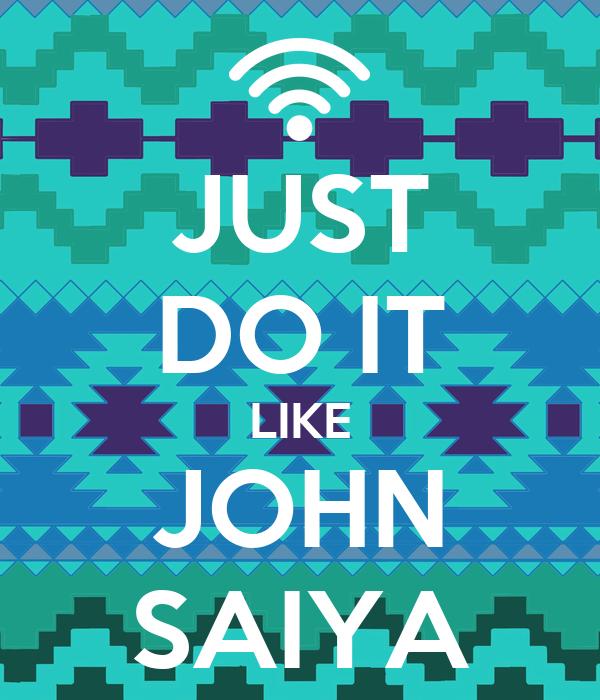 JUST DO IT LIKE JOHN SAIYA