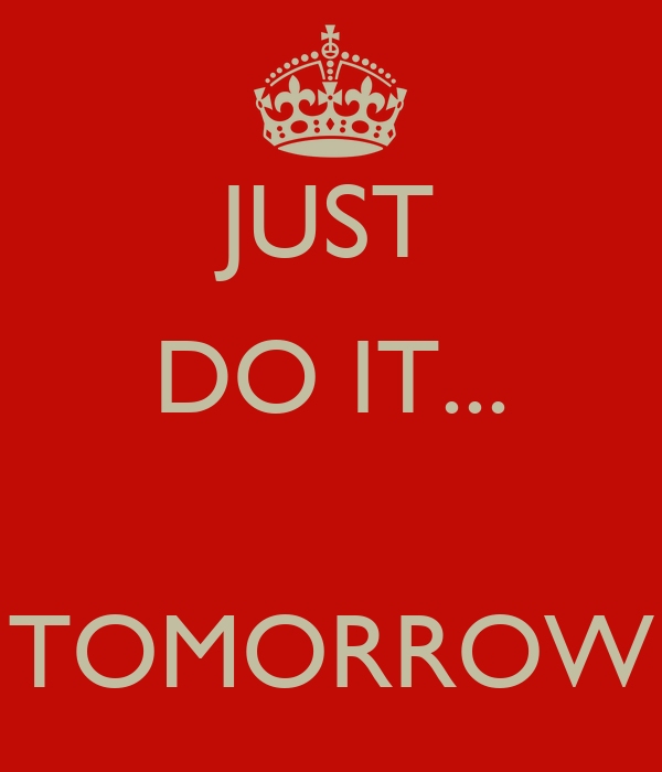JUST DO IT...   TOMORROW