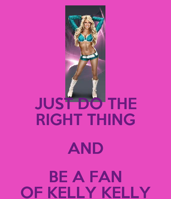 JUST DO THE RIGHT THING AND BE A FAN OF KELLY KELLY