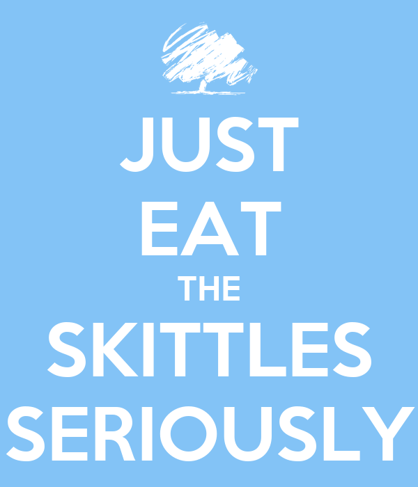 JUST EAT THE SKITTLES SERIOUSLY
