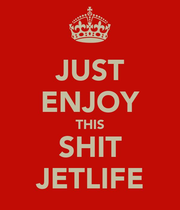 JUST ENJOY THIS SHIT JETLIFE