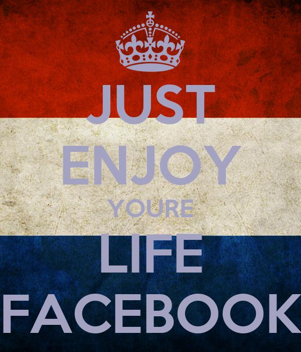 JUST ENJOY YOURE LIFE FACEBOOK